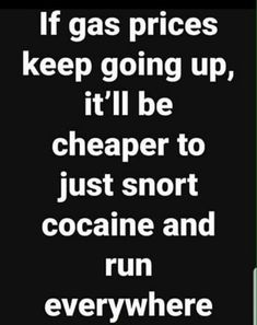 If gas prices keep going up, it'll be cheaper to just snort cocaine and run everywhere - iFunny :) Sarcastic Quotes, Funny Quotes, Funny Memes, Jokes, Funny As Hell, Haha Funny, Hilarious, Funny Stuff, Funny Shit