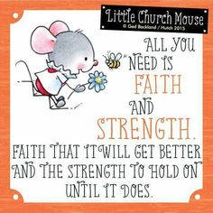 ❀ All you need is Faith and Strength. Faith that it will get better and Strength to hold on until it does...Little Church Mouse 15 June 2015 ❀