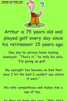 golf humor Arthur is 75 years old and played golf every day since his retirement 15 years ago. One day he arrives home looking downcast. Thats it, he tells his wife. Im giving up golf. My eyesight has become so bad that once I hit the ball I couldnt. Funny Long Jokes, Clean Funny Jokes, Funny Jokes For Adults, Silly Jokes, Dad Jokes, Funny Quotes, Hilarious Jokes, Funny Stuff, Funny Things