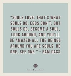 "Click To LearnWill 2017 Be Your BIG Year? ""Souls love. That's what souls do. Egos don't, but souls do. Become a soul, look around, and you'll be amazed-all the beings around you are souls. Be one, see one."" - Ram Dass"