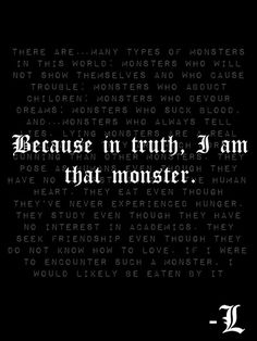 "Even if you're not a Death Note fan, look up ""L's monster speech"" on YouTube. It gives me the chills everytime I listen to it or watch it..."