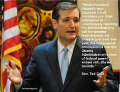 """""""When President Obama's own Supreme Court nominees join their colleagues in unanimously rejecting the Administration's call for broader federal power six times in just over one year, the inescapable conclusion is that the Obama Administration's view of federal power knows virtually no bounds."""" ~ Senator Ted Cruz"""