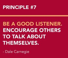 <3 DALE CARNEGIE'S Principles from How to Win Friends and Influence People - Become a Friendlier Person Principle # 7 BE A GOOD LISTENER. ENCOURAGE OTHERS TO TALK ABOUT THEMSELVES.