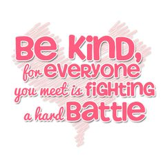 Be Kind for Everyone you meet is Fighting a hard Battle #Kindness #Quote