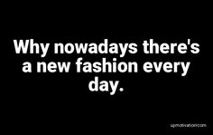 Why nowadays there�s a new Fashion Quotes, New Fashion, Day, New Trends