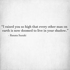 """I raised you so high that every other man on earth is now doomed to live in your shadow."" - Ranata Suzuki"