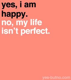 Yes, I am happy. No, my life isn't perfect.