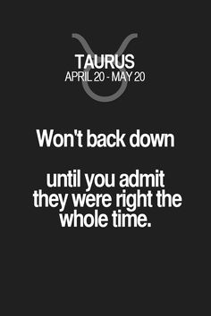 Won't back down until you admit they were right the whole time. Taurus | Taurus Quotes | Taurus Zodiac Signs
