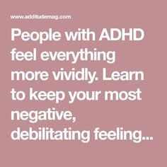 People with ADHD feel everything more vividly. Learn to keep your most negative, debilitating feelings under control with these 17 tips from Ned Hallowell. Adhd Odd, Adhd And Autism, What's Adhd, Adhd Relationships, Adhd Facts, Adhd Help, Adhd Brain, Adhd Diet, Adhd Strategies