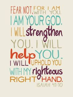 Fear not, I am your God. I will strengthen you. I will help you. I will uphold you with my righteous right hand.