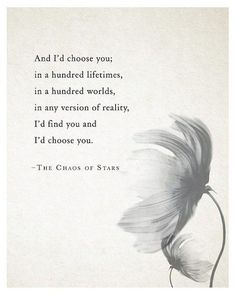 And I'd choose you; in a hundred lifetimes in a hundred worlds, in any version of reality, I'd find you and I'd choose you.
