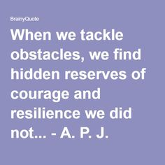 When we tackle obstacles, we find hidden reserves of courage and resilience we did not... - A. P. J. Abdul Kalam at BrainyQuote