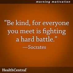 """Be kind, for everyone you meet is fighting a hard battle."" - Socrates"