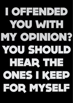 I offended you with my opinion? Quote