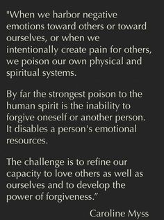 """When we harbor negative emotions toward others, or ourselves, or when we intentionally create pain for others, we poison our own physical and spiritual systems........"