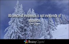 Absence of evidence is not evidence of absence. - Carl Sagan