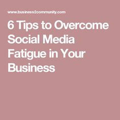 6 Tips to Overcome Social Media Fatigue in Your Business