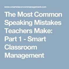 The Most Common Speaking Mistakes Teachers Make: Part 1 - Smart Classroom Management