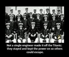 Not a single engineer made it off the Titanic: they stayed and kept the power on so others could escape
