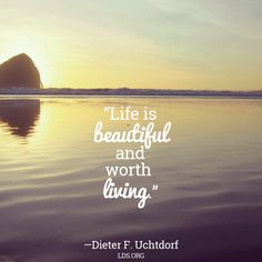 """Life is beautiful and worth living."" President Dieter F. The Church of Jesus Christ of Latter-Day Saints. Beautiful Love Quotes, Love Me Quotes, Life Is Beautiful, Quote Of The Day, Lds Quotes, Uplifting Quotes, Inspirational Quotes, Qoutes, Mormon Quotes"