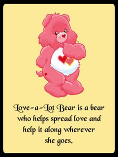 Love-a-Lot Bear is a bear who helps spread love and help it along wherever she goes. <3