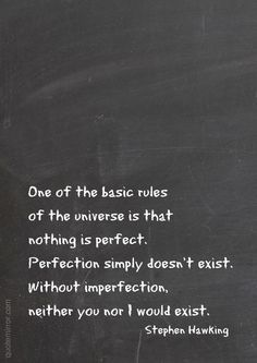 One of the basic rules of the universe is that nothing is perfect. Perfection simply doesn't exist. Without imperfection, neither you nor I would exist. –Stephen Hawking #perfection #universe #wisdom http://quotemirror.com/s/wtyhu