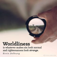 Worldliness is whatever makes sin look normal and righteousness look strange. —Kevin DeYoung