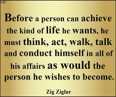 Before a person can achieve the kind of life he wants, he must think, act, walk, talk and conduct himself in all of his affairs as would the person he wishes to become. Zig Ziglar