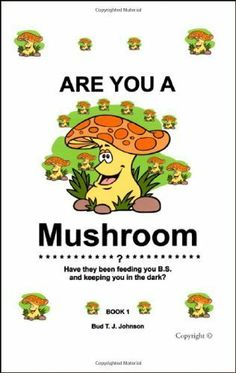 Are You a Mushroom?: Have they been feeding you B.S. and keeping you in the dark? Book 1: 0 by Bud T.J. Johnson. $7.52. Publisher: Trafford Publishing (June 2, 2008). 246 pages