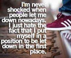i'm never shocked when people let me down nowadays. i just hate the fact that i put myself in a position to be let down in the first place