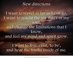 New directions I want to travel as far as I can go, I want to reach the joy that's in my soul, and change the limitations that I know, and feel my mind and spirit grow. I want to live, exist, 'to be', and hear the truths inside of me.