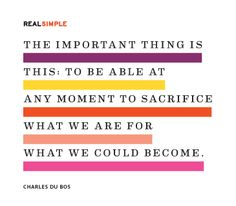 """The important thing is this: to be able at any moment to sacrifice what we are for what we could become."" —Charles Du Bos"
