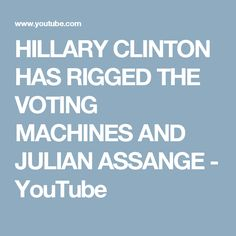 HILLARY CLINTON HAS RIGGED THE VOTING MACHINES AND JULIAN ASSANGE - YouTube