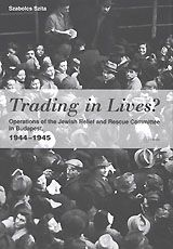 TRADING IN LIVES?: OPERATIONS OF THE JEWISH RELIEF AND RESCUE COMMITTEE IN BUDAPEST, 1944-1945 ~ Szabolcs Szita; Sean Lambert ~ Central European University Press ~ 2005