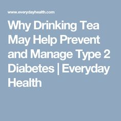 Why Drinking Tea May Help Prevent and Manage Type 2 Diabetes   | Everyday Health