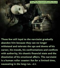Hitting the nail on the head. Unstable all the way around. Moods, jobs, marriages, emotional relationships and more all fall prey to the Narcissist and their behavior. This is one roller coaster ride you're going to want to miss.
