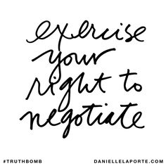 Exercise your right to negotiate. Subscribe: DanielleLaPorte.com #Truthbomb #Words #Quotes