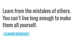 Learn from the mistakes of others. You can't live long enough to make them all yourself. — ELEANOR ROOSEVELT