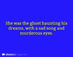 She was the ghost haunting his dreams with a sad song and murderous eyes.