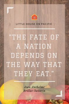 """""""The fate of a nation depends on the way that they eat."""" - Jean Anthelme Brillat-Savarin #littlehouseonpacific"""