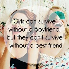Girls can survive without a boyfriend, but they can't survive without a best friend.
