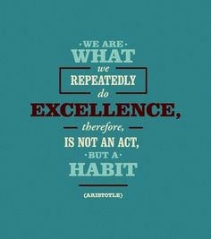 We are what we repaetedly do. Excellence, therefor, is not an act, but a habit. - Aristotle