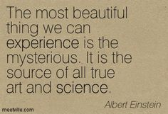 The most beautiful thing we can experience is the mysterious. It is the source of all true art and science. Albert Einstein
