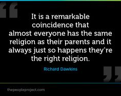 It is a remarkable coincidence that almost everyone has the same religion as their parents and it always just so happens they're the right religion. — Richard Dawkins