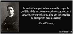 ... La evolución espiritual no se manifiesta por la capacidad de almacenar conocimientos, declamar verdades u obrar milagros, sino por la capacidad de corregir los propios errores. Rudolf Steiner.