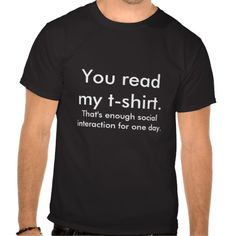 "Black t-shirt that reads ""You read my t-shirt. That's enough social interaction for one day."""