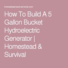 How To Build A 5 Gallon Bucket Hydroelectric Generator | Homestead & Survival