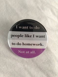 "Let people know through humor that you have no intention of sleeping with them. 1.5"" across (on the large side of average), these buttons read 'I want to do people like I want to do homework. Not at all.' on a background of the asexual flag."