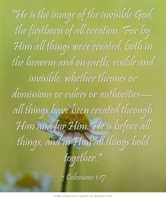 He is the image of the invisible God, the firstborn of all creation. For by Him all things were created, both in the heavens and on earth, visible and invisible, whether thrones or dominions or rulers or authorities—all things have been created through Him and for Him. He is before all things, and in Him all things hold together.