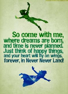 """So come with me, where dreams are born, and time is never planned. Just think of happy things, and your heart will fly on wings, forever, in Never Never Land!"" ~ Peter Pan"